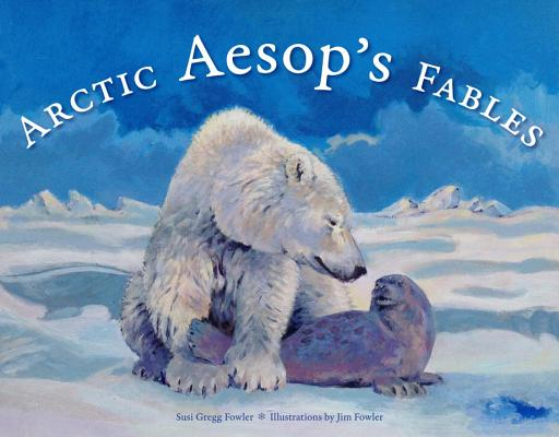 Arctic Aesop's Fables By Fowler, Susi Gregg/ Fowler, Jim (ILT)